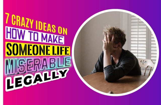 7 Crazy Ideas on How To Make Someone Life Miserable Legally