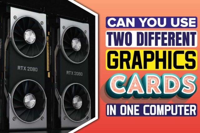 Can You Use Two Different Graphics Cards In One Computer