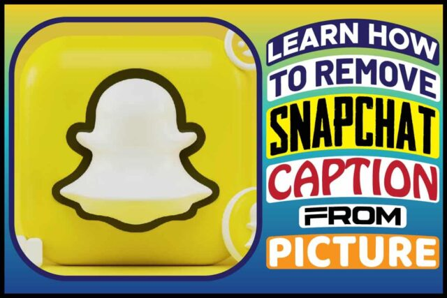 Learn How To Remove Snapchat Caption From Picture