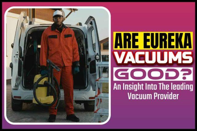 Are Eureka Vacuums Good